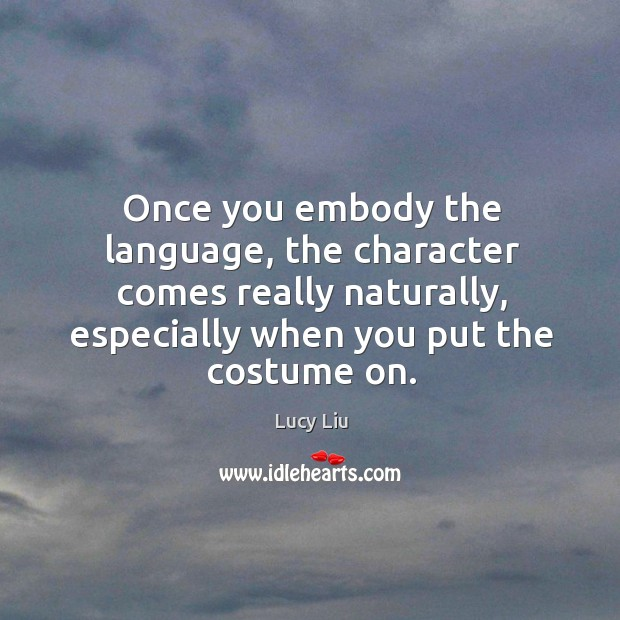 Image, Once you embody the language, the character comes really naturally, especially when you put the costume on.