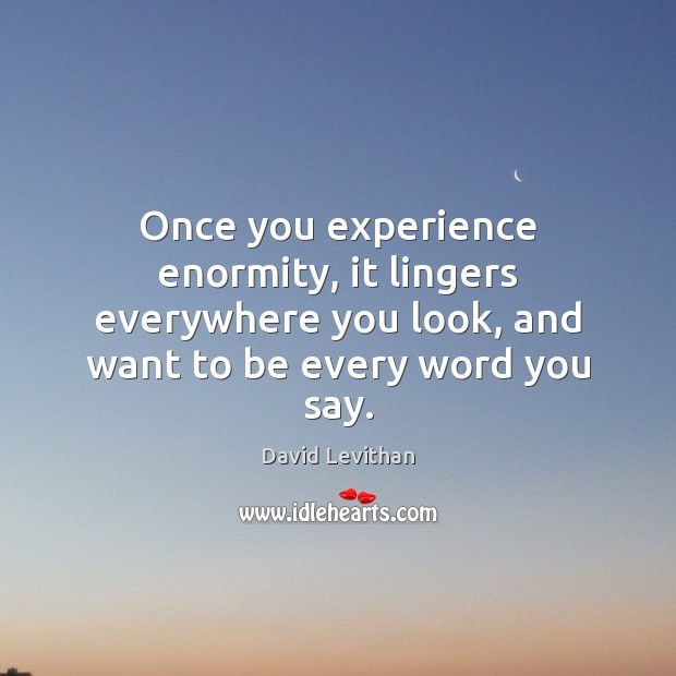 Once you experience enormity, it lingers everywhere you look, and want to David Levithan Picture Quote
