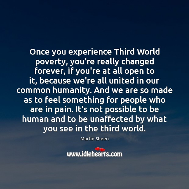 Once you experience Third World poverty, you're really changed forever, if you're Martin Sheen Picture Quote