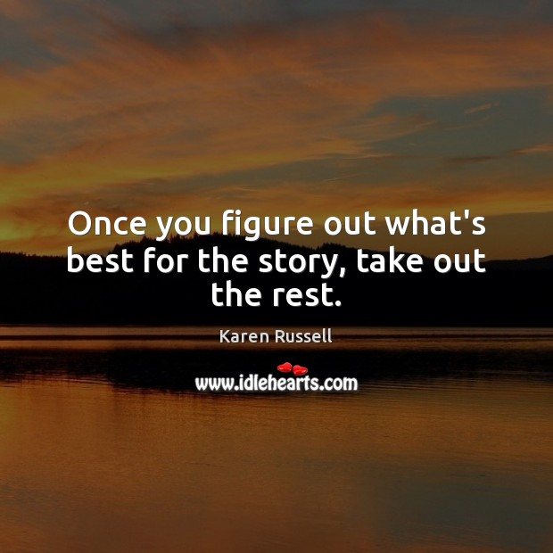 Once you figure out what's best for the story, take out the rest. Image