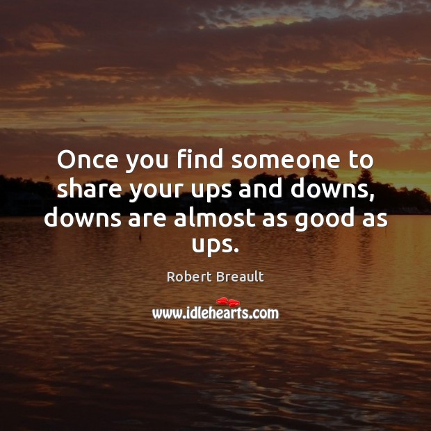 Once you find someone to share your ups and downs, downs are almost as good as ups. Robert Breault Picture Quote
