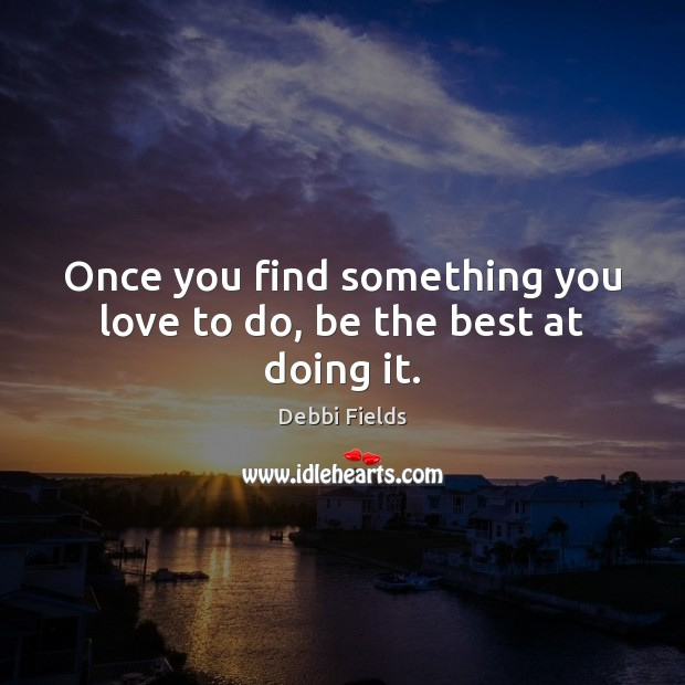 Image, Once you find something you love to do, be the best at doing it.