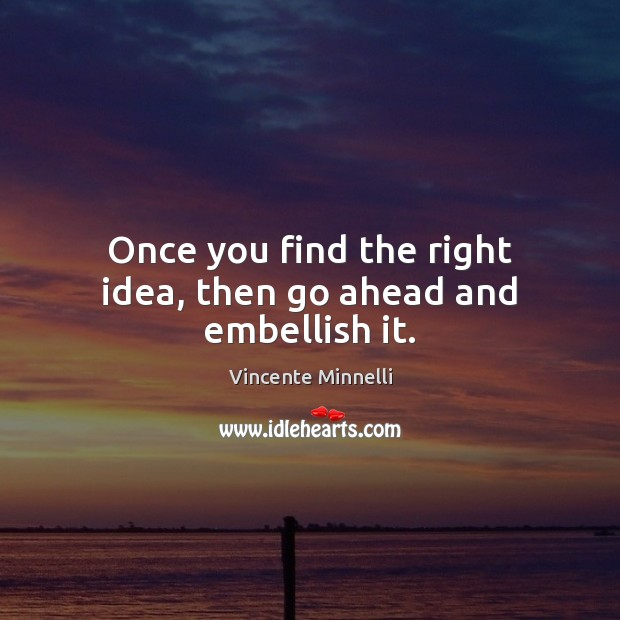 Once you find the right idea, then go ahead and embellish it. Image