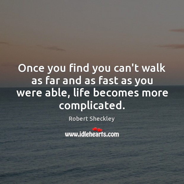 Once you find you can't walk as far and as fast as Robert Sheckley Picture Quote