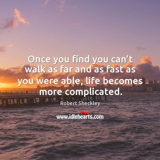 Once you find you can't walk as far and as fast as you were able, life becomes more complicated. Robert Sheckley Picture Quote