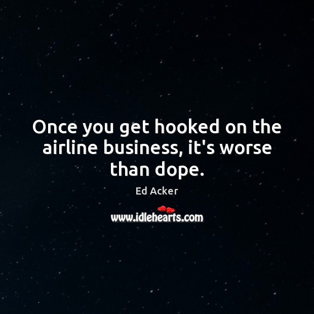 Image, Once you get hooked on the airline business, it's worse than dope.
