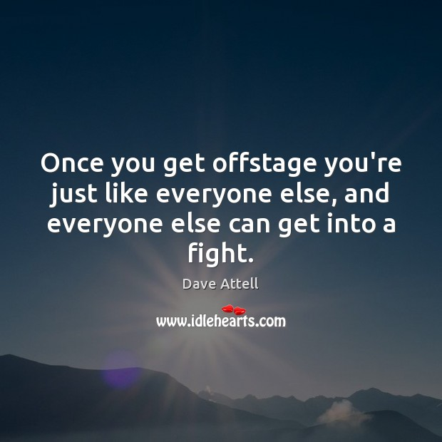Once you get offstage you're just like everyone else, and everyone else Dave Attell Picture Quote