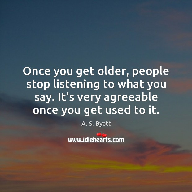 Image, Once you get older, people stop listening to what you say. It's