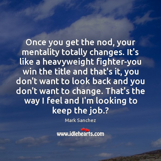 Once you get the nod, your mentality totally changes. It's like a Image