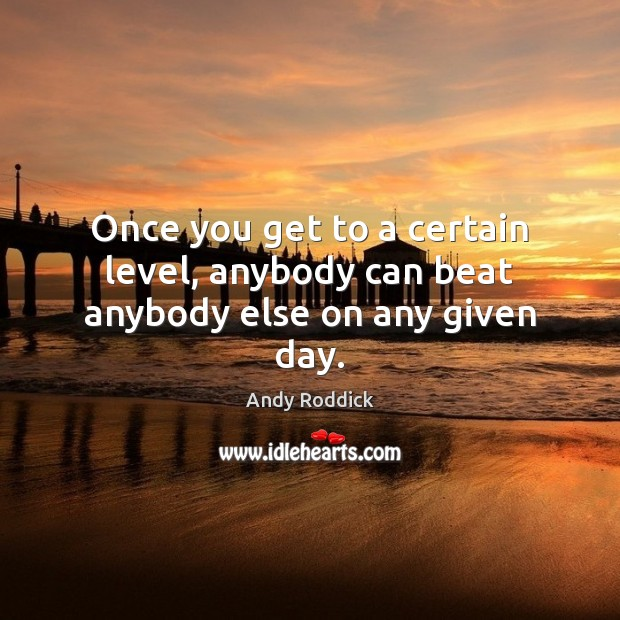 Once you get to a certain level, anybody can beat anybody else on any given day. Andy Roddick Picture Quote
