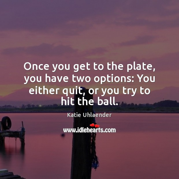 Once you get to the plate, you have two options: You either Image