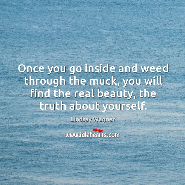 Once you go inside and weed through the muck, you will find the real beauty, the truth about yourself. Image