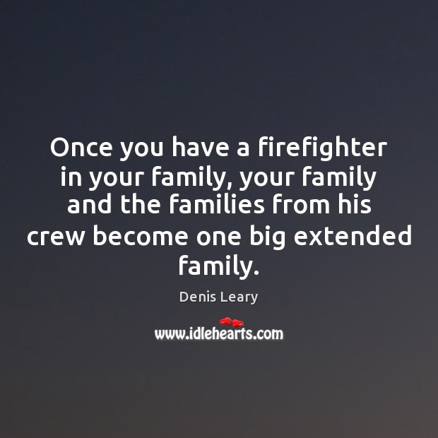 Once you have a firefighter in your family, your family and the Denis Leary Picture Quote