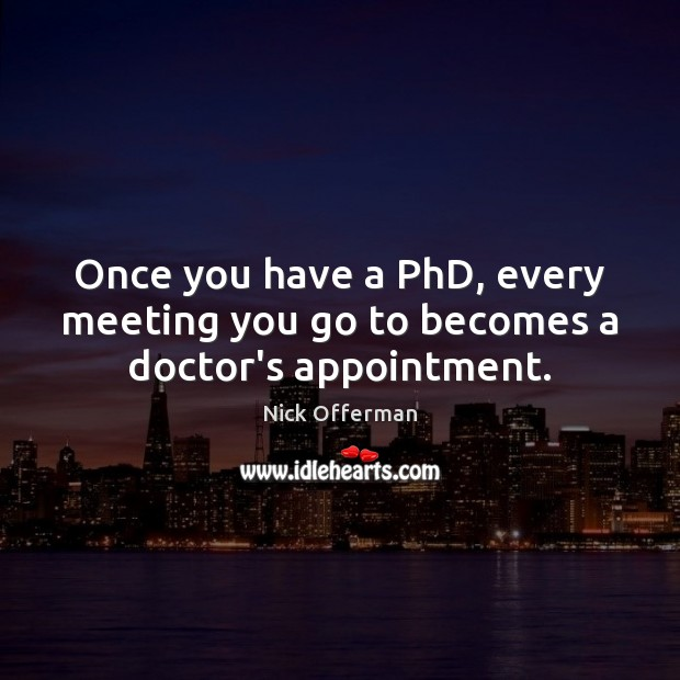 Once you have a PhD, every meeting you go to becomes a doctor's appointment. Nick Offerman Picture Quote