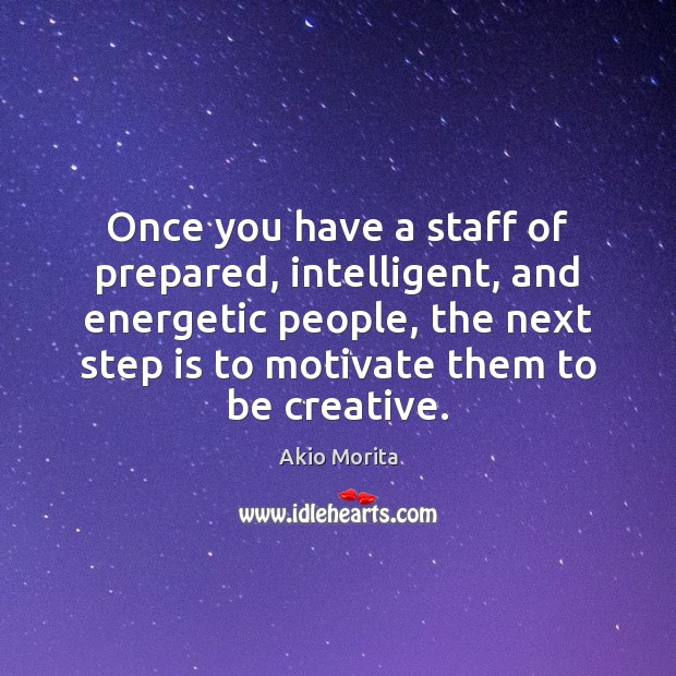 Once you have a staff of prepared, intelligent, and energetic people, the Image