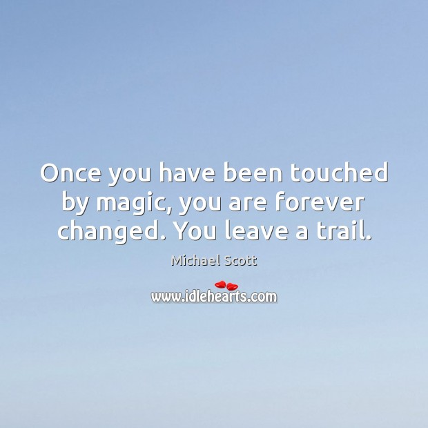 Once you have been touched by magic, you are forever changed. You leave a trail. Michael Scott Picture Quote