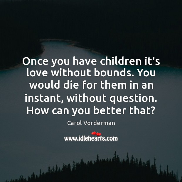 Once you have children it's love without bounds. You would die for Carol Vorderman Picture Quote