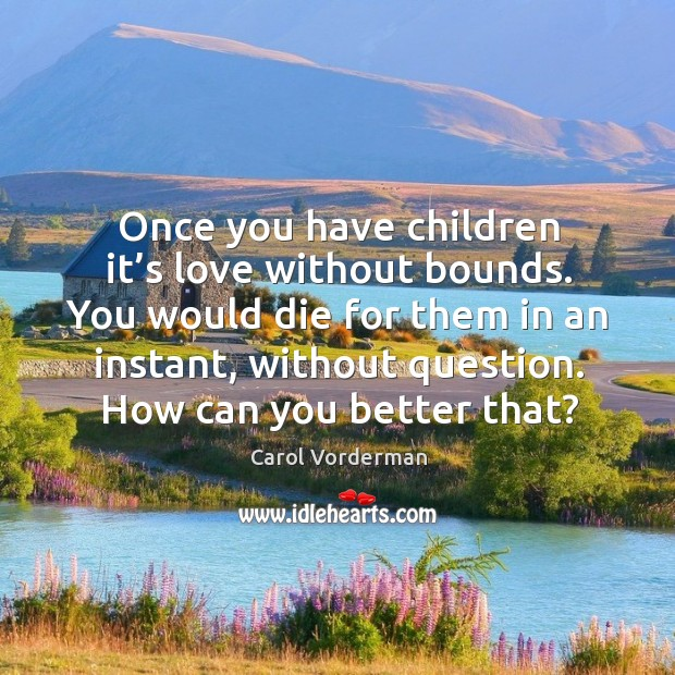 Once you have children it's love without bounds. You would die for them in an instant, without question. How can you better that? Carol Vorderman Picture Quote