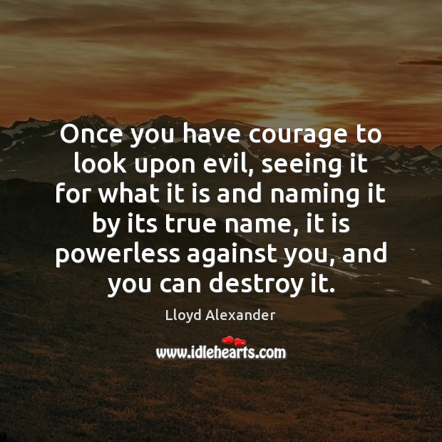 Once you have courage to look upon evil, seeing it for what Lloyd Alexander Picture Quote