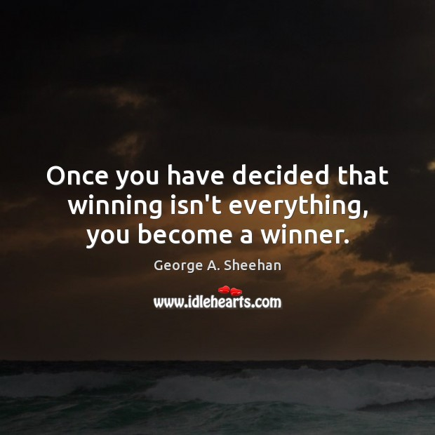 Once you have decided that winning isn't everything, you become a winner. George A. Sheehan Picture Quote