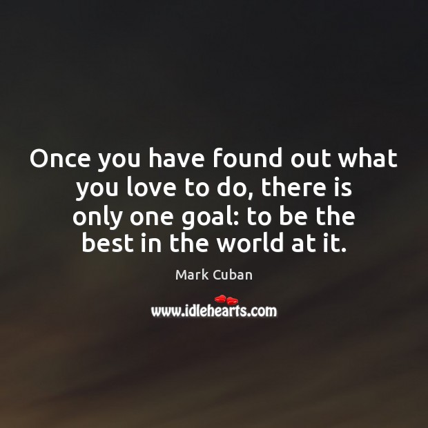 Once you have found out what you love to do, there is Mark Cuban Picture Quote