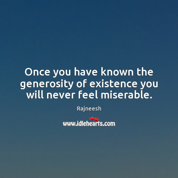 Image, Once you have known the generosity of existence you will never feel miserable.