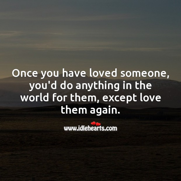 Once you have loved someone, you'd do anything in the world for them, except love them again. Love Someone Quotes Image