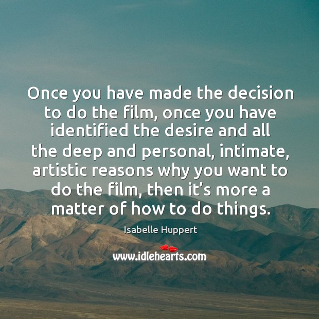 Once you have made the decision to do the film, once you have identified the desire and all Image
