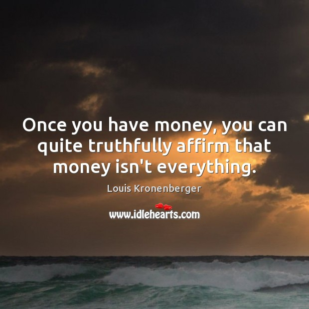 Once you have money, you can quite truthfully affirm that money isn't everything. Louis Kronenberger Picture Quote