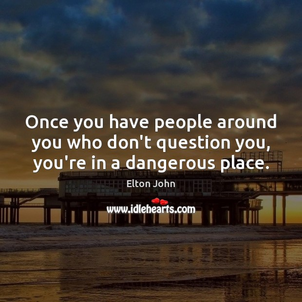 Image, Once you have people around you who don't question you, you're in a dangerous place.
