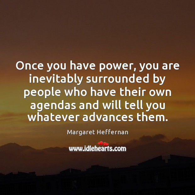 Once you have power, you are inevitably surrounded by people who have Margaret Heffernan Picture Quote
