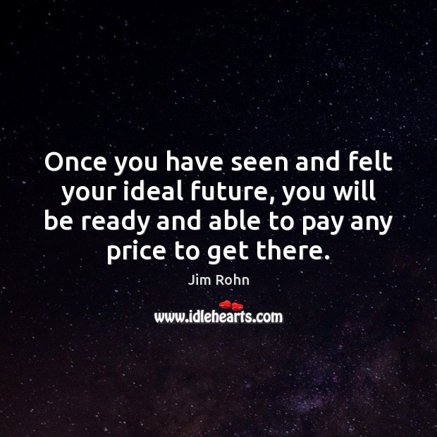 Once you have seen and felt your ideal future, you will be Jim Rohn Picture Quote