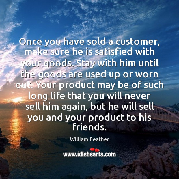 Once you have sold a customer, make sure he is satisfied with William Feather Picture Quote