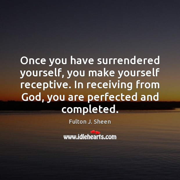 Once you have surrendered yourself, you make yourself receptive. In receiving from Fulton J. Sheen Picture Quote