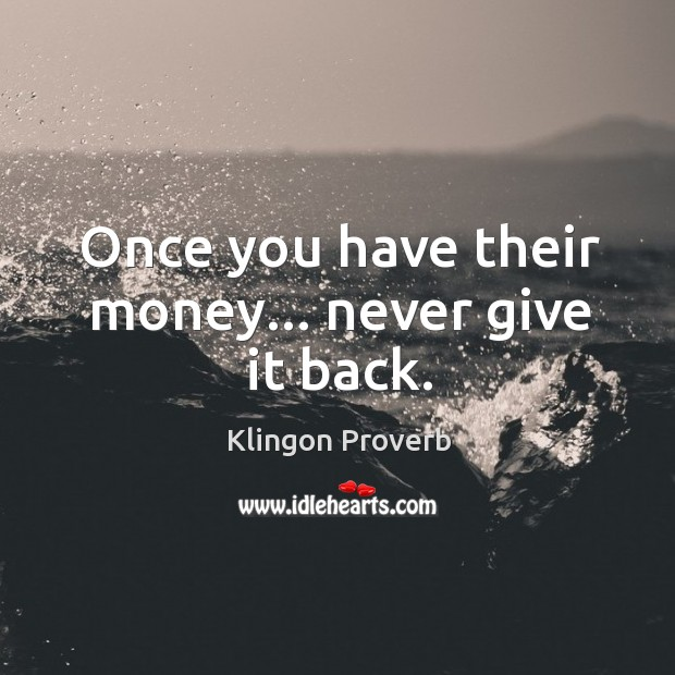 Once you have their money… Never give it back. Klingon Proverbs Image