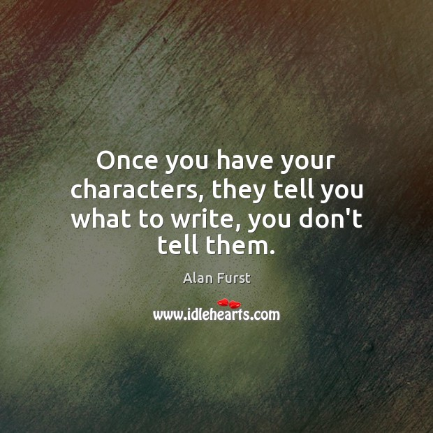 Once you have your characters, they tell you what to write, you don't tell them. Image