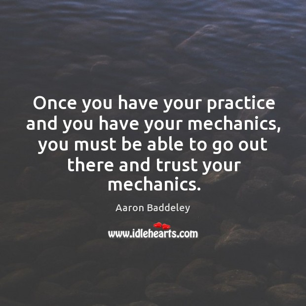 Image, Once you have your practice and you have your mechanics, you must