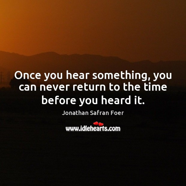 Once you hear something, you can never return to the time before you heard it. Image