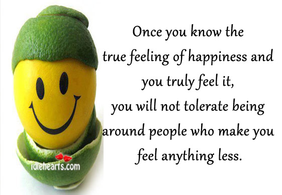 Once You Know The True Feeling Of Happiness And You Truly Feel It.