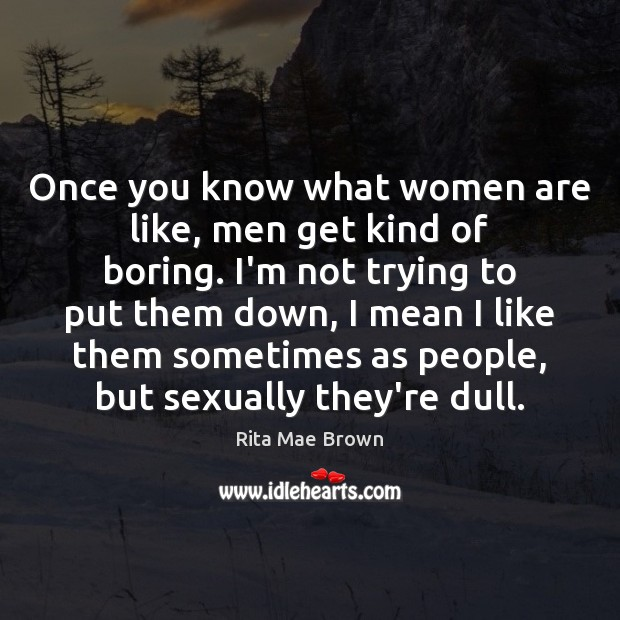 Once you know what women are like, men get kind of boring. Image
