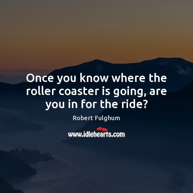 Once you know where the roller coaster is going, are you in for the ride? Image