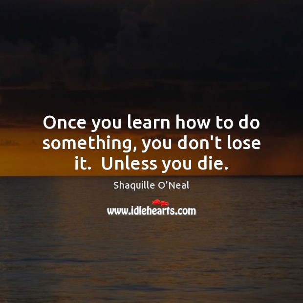 Image, Once you learn how to do something, you don't lose it.  Unless you die.