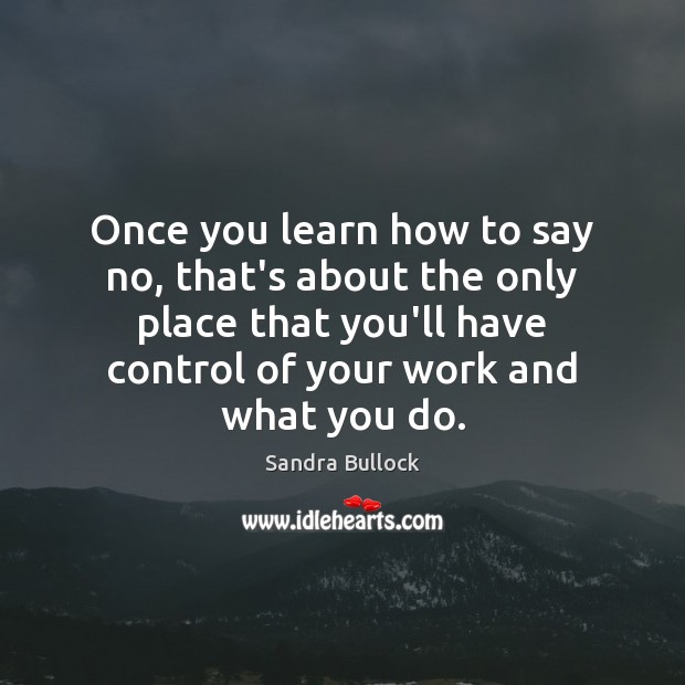 Once you learn how to say no, that's about the only place Sandra Bullock Picture Quote