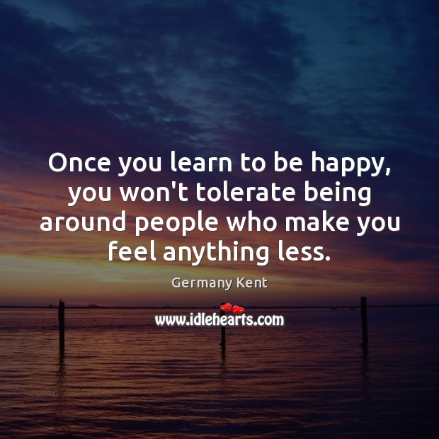 Once you learn to be happy, you won't tolerate being around people Image
