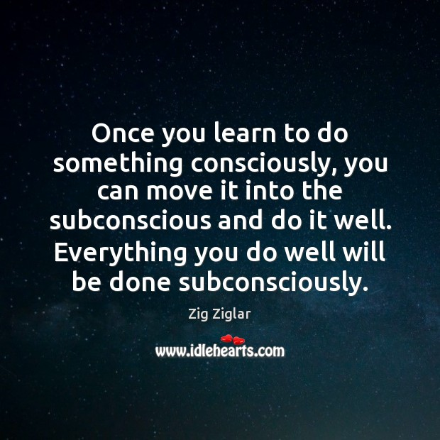 Image, Once you learn to do something consciously, you can move it into