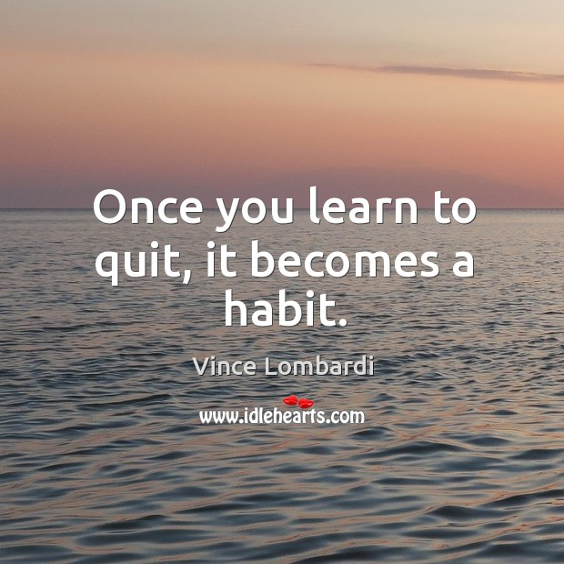 Image, Once you learn to quit, it becomes a habit.