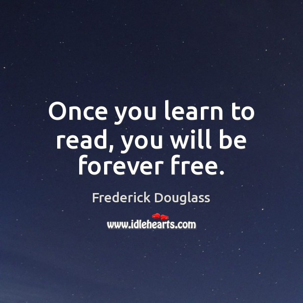 Once you learn to read, you will be forever free. Frederick Douglass Picture Quote