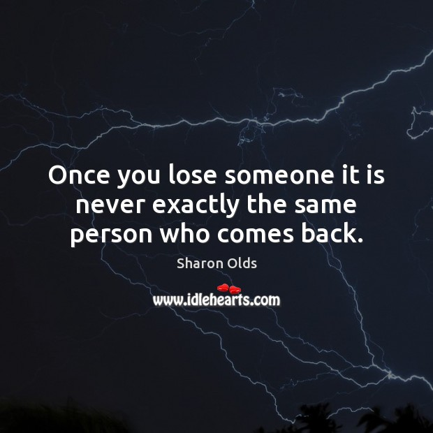 Once you lose someone it is never exactly the same person who comes back. Image