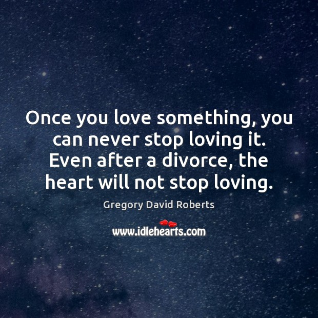 Image, Once you love something, you can never stop loving it. Even after