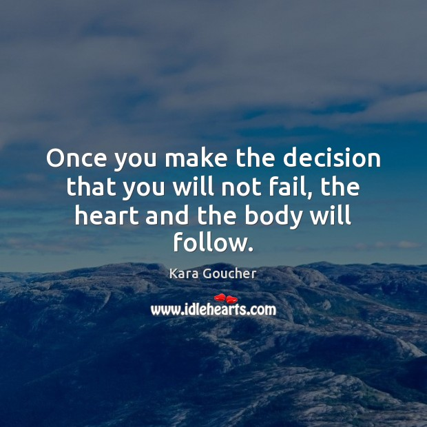 Once you make the decision that you will not fail, the heart and the body will follow. Image
